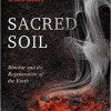 Sacred Soil: Biochar and the Regeneration of the Earth, Is Now in Bookstores!